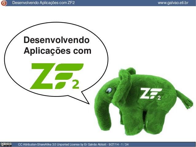 Desenvolvendo Aplicações com ZF2 www.galvao.eti.br  Desenvolvendo  Aplicações com  CC Attribution-ShareAlike 3.0 Unported ...