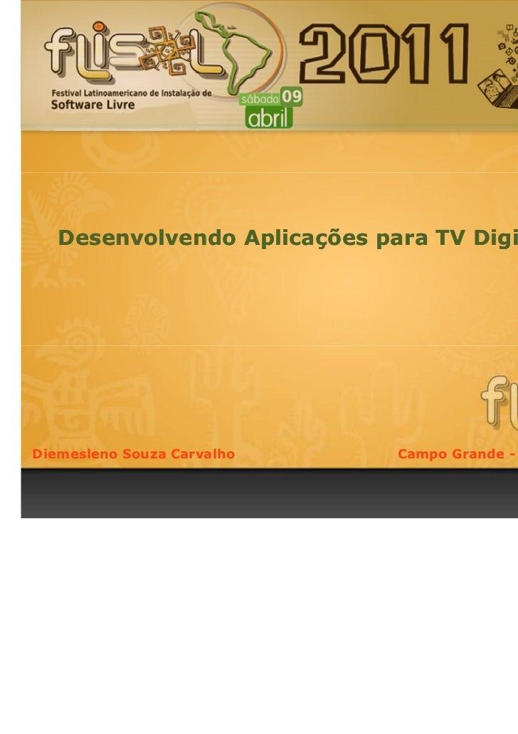 Desenvolvendo Aplicações para TV Digital InterativaDiemesleno Souza Carvalho      Campo Grande - MS, 9 de Abril de 2011.