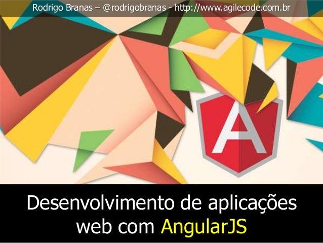 Rodrigo Branas – @rodrigobranas - http://www.agilecode.com.br  Desenvolvimento de aplicações web com AngularJS
