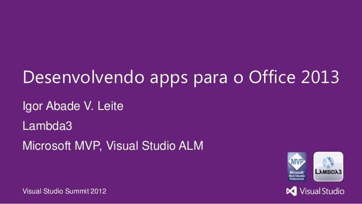 Desenvolvendo apps para o Office 2013Igor Abade V. LeiteLambda3Microsoft MVP, Visual Studio ALMVisual Studio Summit 2012