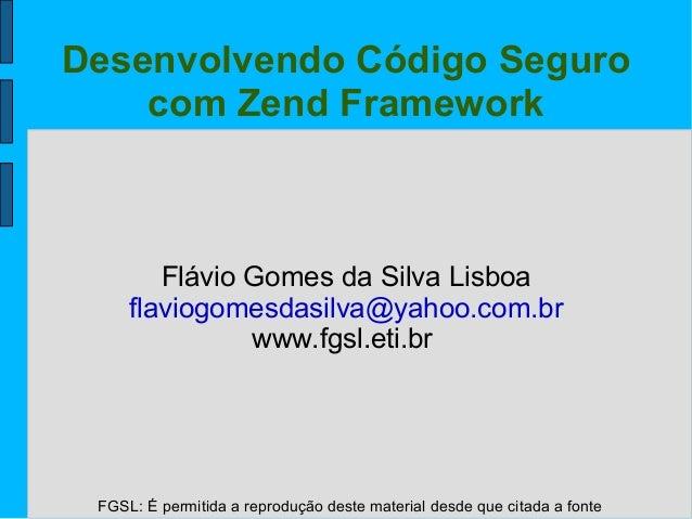 FGSL: É permitida a reprodução deste material desde que citada a fonte Desenvolvendo Código Seguro com Zend Framework Fláv...