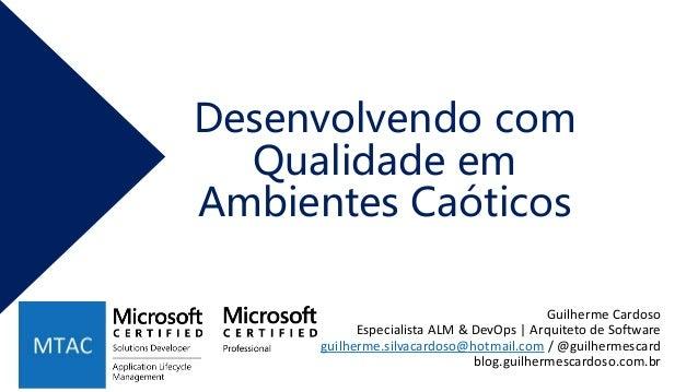 Desenvolvendo com Qualidade em Ambientes Caóticos Guilherme Cardoso Especialista ALM & DevOps | Arquiteto de Software guil...