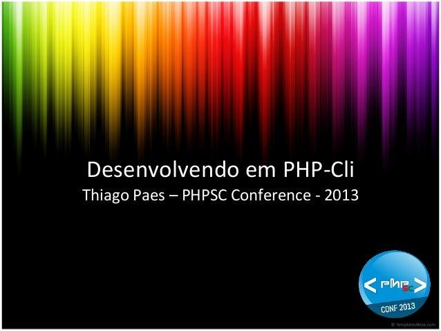Desenvolvendo  em  PHP-‐Cli   Thiago  Paes  –  PHPSC  Conference  -‐  2013