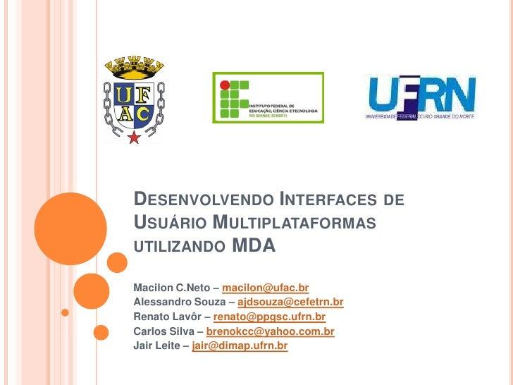 DESENVOLVENDO INTERFACES                 DE USUÁRIO MULTIPLATAFORMAS UTILIZANDO MDA  Macilon C.Neto – macilon@ufac.br Ales...