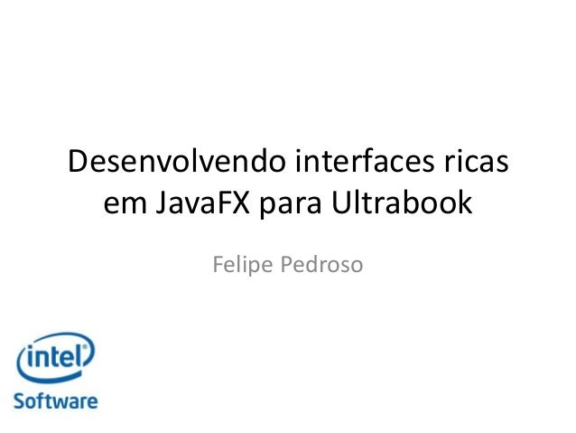 Desenvolvendo interfaces ricas em JavaFX para Ultrabook Felipe Pedroso