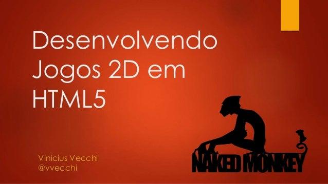 Desenvolvendo Jogos 2D em HTML5 Vinicius Vecchi @vvecchi