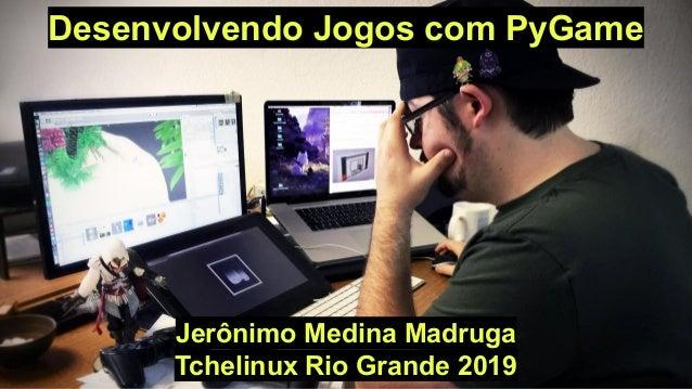 Desenvolvendo Jogos com PyGame Jerônimo Medina Madruga Tchelinux Rio Grande 2019