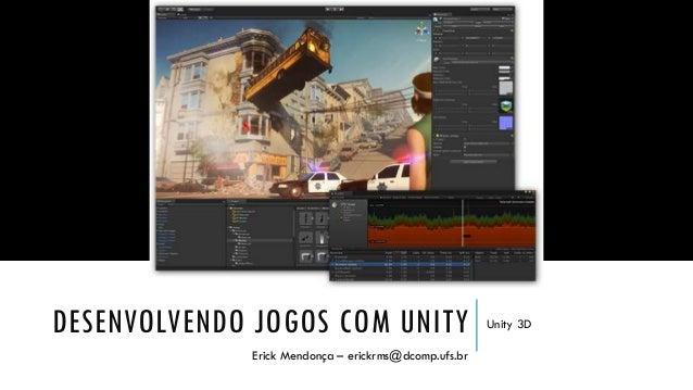 DESENVOLVENDO JOGOS COM UNITY Erick Mendonça – erickrms@dcomp.ufs.br  Unity 3D