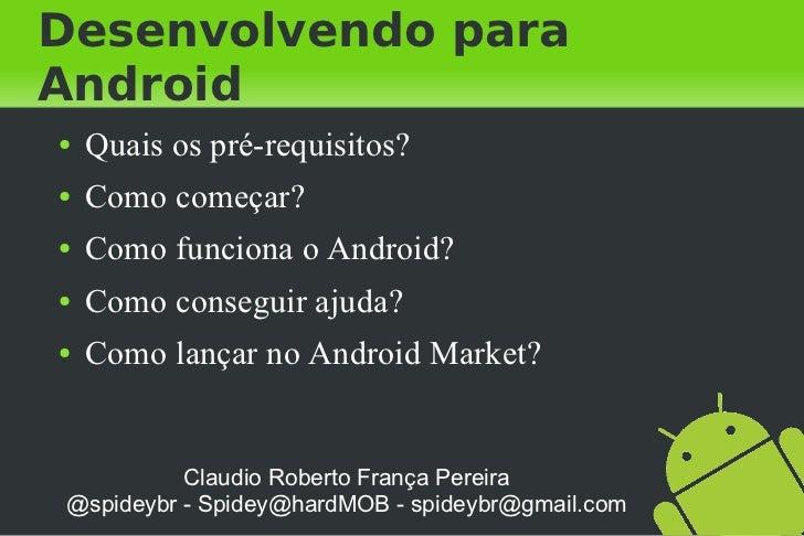 Desenvolvendo paraAndroid●   Quais os pré-requisitos?●   Como começar?●   Como funciona o Android?●   Como conseguir ajuda...