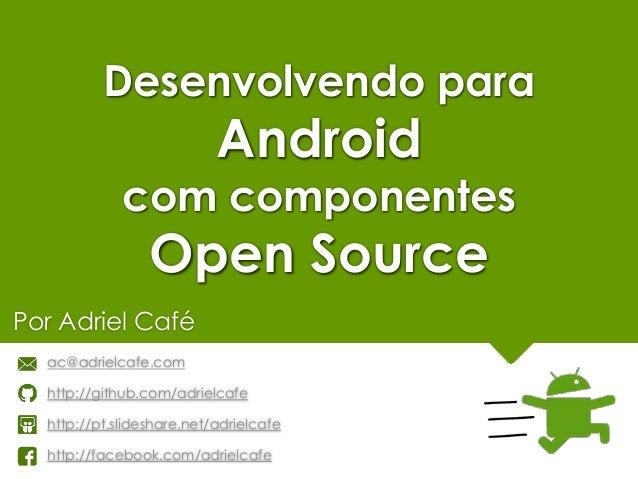 Desenvolvendo para Android com componentes Open Source Por Adriel Café ac@adrielcafe.com http://github.com/adrielcafe http...