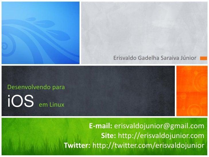 Erisvaldo Gadelha Saraiva Júnior    Desenvolvendo para  iOS em Linux                         E-mail: erisvaldojunior@gmail...