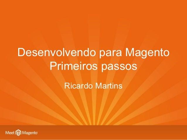 Desenvolvendo para Magento     Primeiros passos        Ricardo Martins