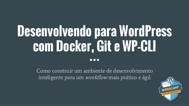 Desenvolvendo para WordPress com Docker, Git e WP-CLI Como construir um ambiente de desenvolvimento inteligente para um wo...