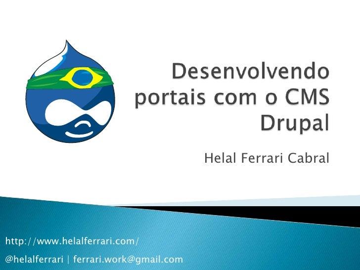 Desenvolvendo portais com o CMS Drupal<br />Helal Ferrari Cabral<br />http://www.helalferrari.com/@helalferrari | ferrari....