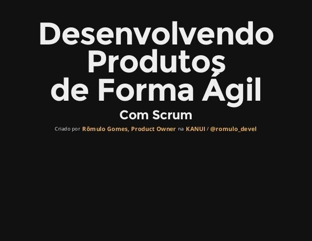 Desenvolvendo   Produtos deFormaÁgil                     ComScrum Criado por Rômulo Gomes, Product Owner na KANUI / @ro...