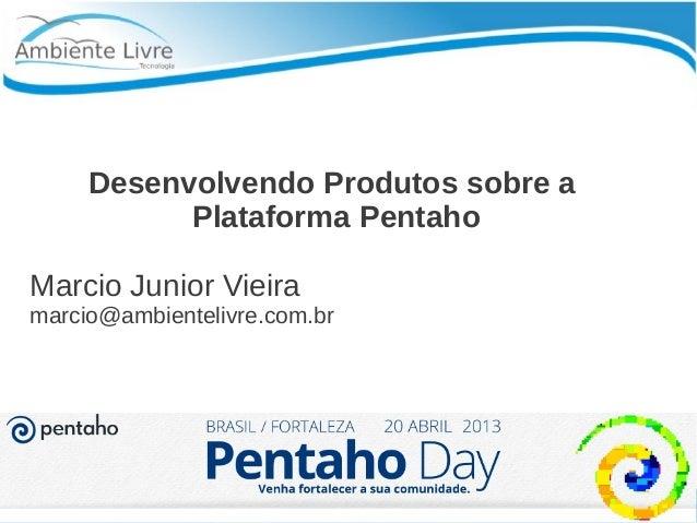 Desenvolvendo Produtos sobre aPlataforma PentahoMarcio Junior Vieiramarcio@ambientelivre.com.br