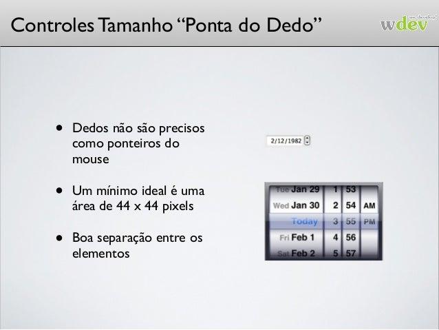 """Controles Tamanho """"Ponta do Dedo"""" • Dedos não são precisos como ponteiros do mouse • Um mínimo ideal é uma área de 44 x 44..."""