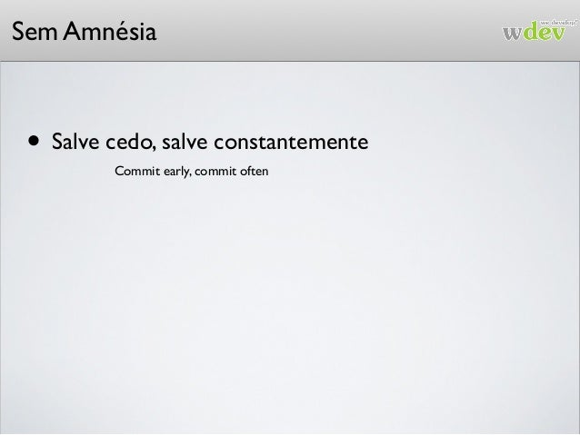 Sem Amnésia • Salve cedo, salve constantemente Commit early, commit often