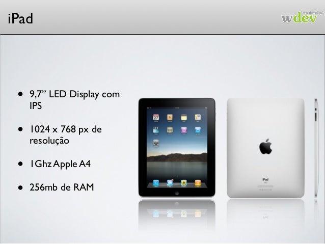 "iPad • 9,7"" LED Display com IPS • 1024 x 768 px de resolução • 1Ghz Apple A4 • 256mb de RAM"