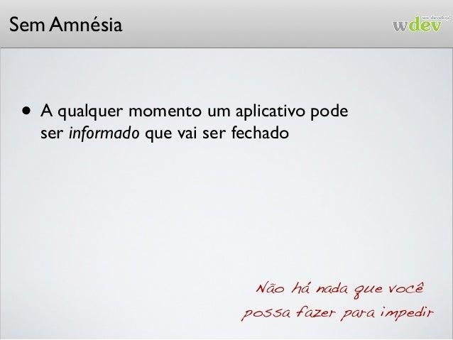 Sem Amnésia • A qualquer momento um aplicativo pode ser informado que vai ser fechado Não há nada que você possa fazer par...