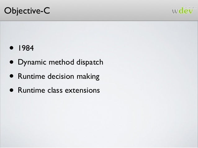 Objective-C • 1984 • Dynamic method dispatch • Runtime decision making • Runtime class extensions