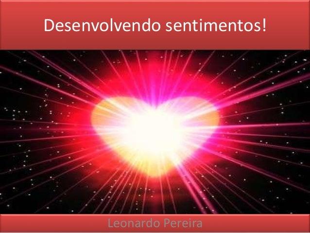 Desenvolvendo sentimentos!  Leonardo Pereira