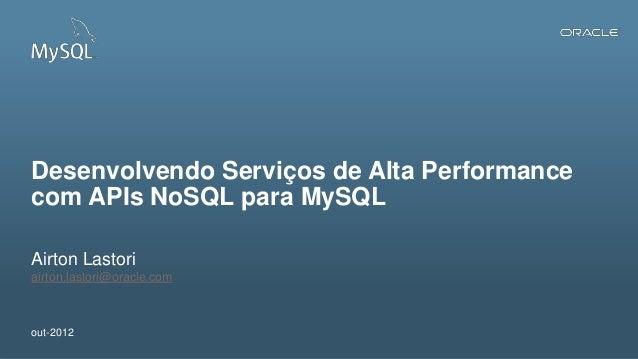 Desenvolvendo Serviços de Alta Performancecom APIs NoSQL para MySQLAirton Lastoriairton.lastori@oracle.comout-20121   Copy...