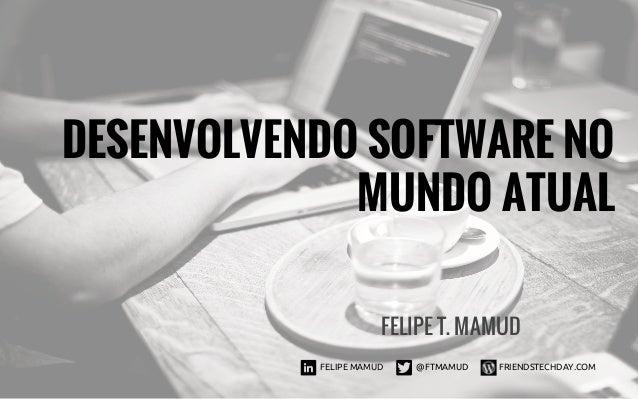DESENVOLVENDO SOFTWARE NO MUNDO ATUAL FELIPE T. MAMUD FELIPE MAMUD @FTMAMUD FRIENDSTECHDAY.COM