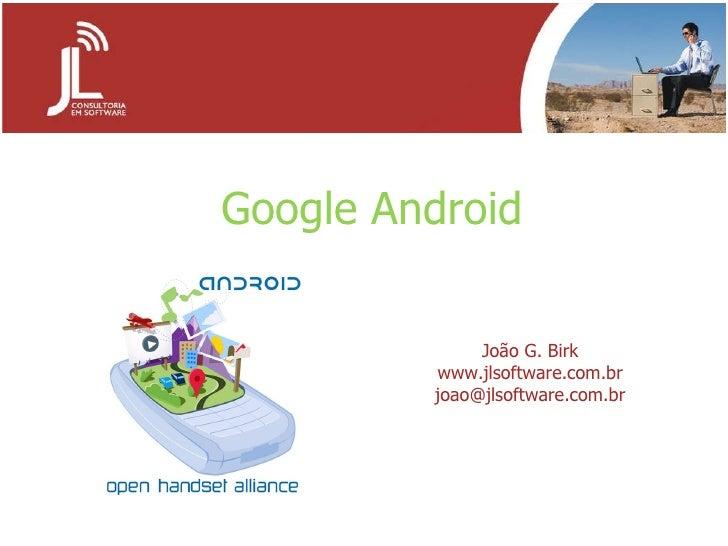 Google   Android João G. Birk www.jlsoftware.com.br [email_address]