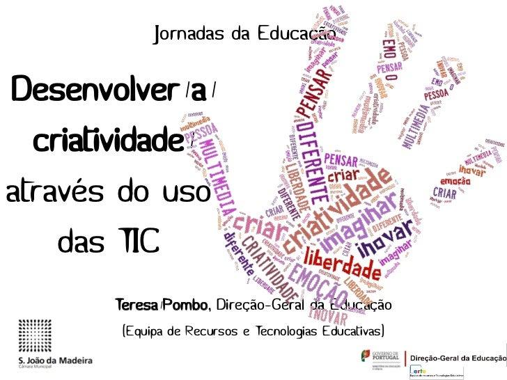 Jornadas da EducaçãoDesenvolver a  criatividadeatravés do uso    das TIC       Teresa Pombo, Direção-Geral da Educação    ...