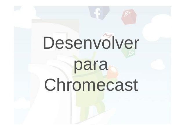 Desenvolver  para  Chromecast