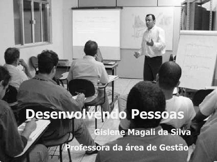 Desenvolvendo Pessoas Gislene Magali da Silva Professora da área de Gestão