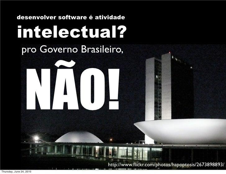 desenvolver software é atividade              intelectual?                pro Governo Brasileiro,                      NÃO...