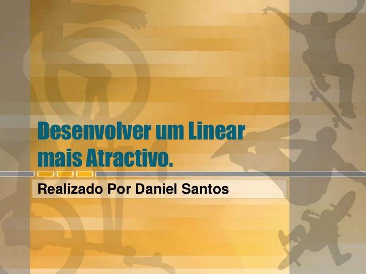 Desenvolver um Linear mais Atractivo. <br />Realizado Por Daniel Santos<br />
