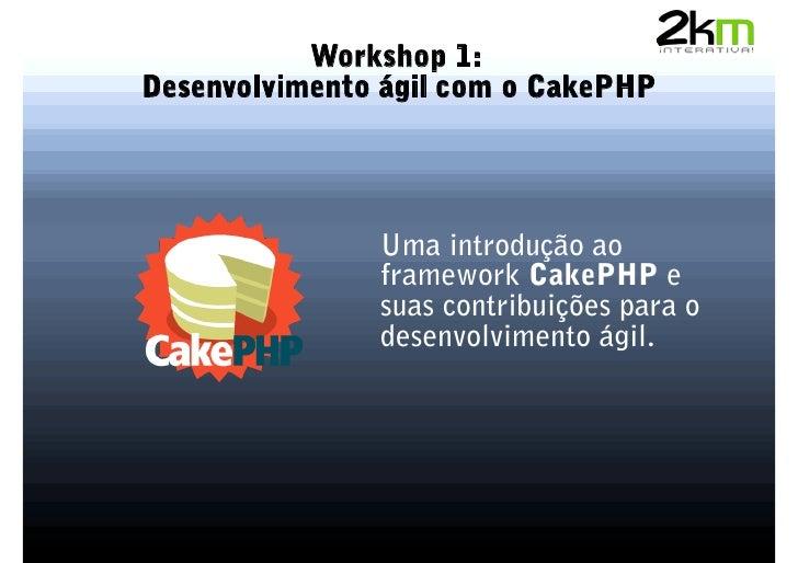 Workshop 1: Desenvolvimento ágil com o CakePHP                    Uma introdução ao                framework CakePHP e    ...