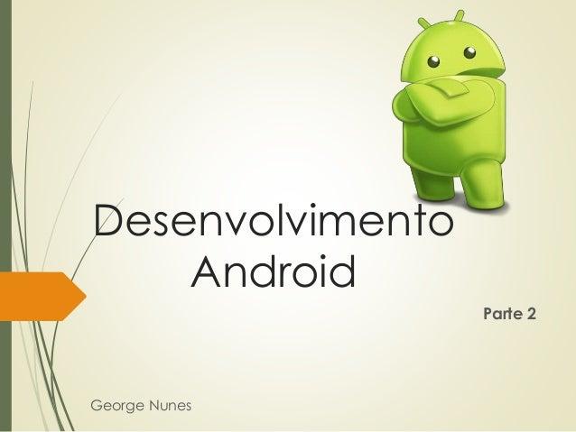 Desenvolvimento Android George Nunes Parte 2