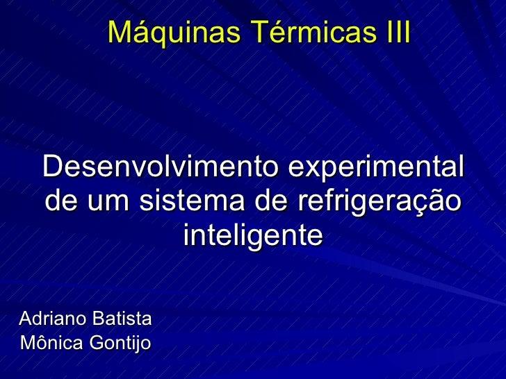 Desenvolvimento experimental de um sistema de refrigeração inteligente Adriano Batista Mônica Gontijo Máquinas Térmicas III