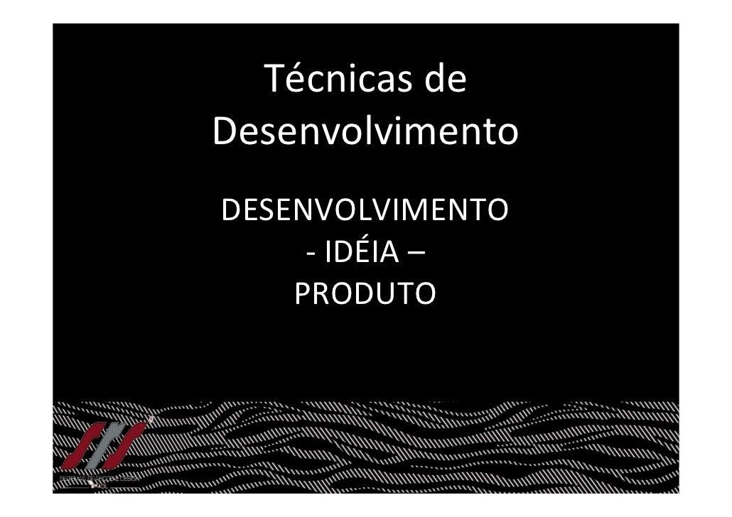 Técnicas de Desenvolvimento DESENVOLVIMENTO      - IDÉIA –     PRODUTO