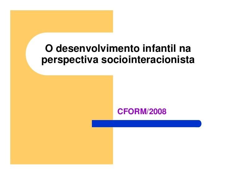 O desenvolvimento infantil na perspectiva sociointeracionista                   CFORM/2008