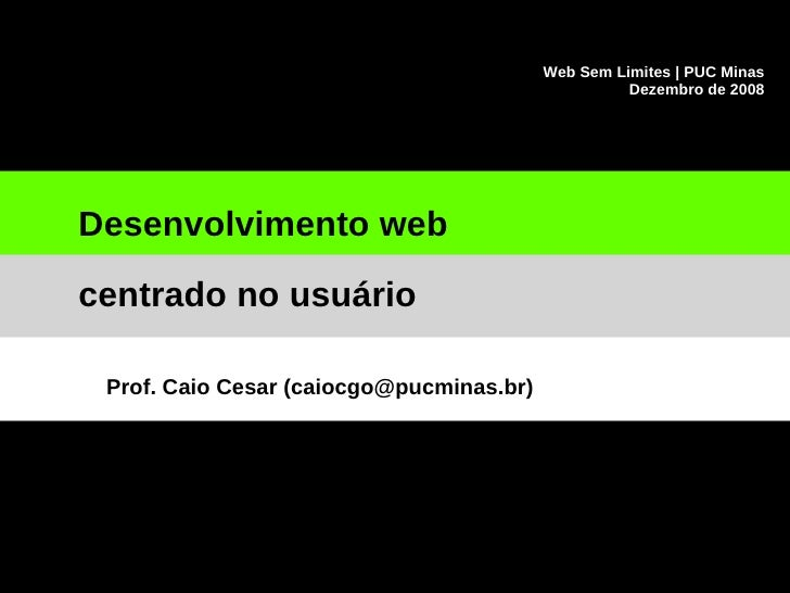 Web Sem Limites | PUC Minas Dezembro de 2008 Desenvolvimento web centrado no usuário Prof. Caio Cesar (caiocgo@pucminas.br)