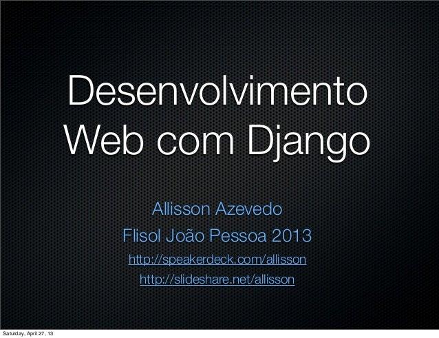 DesenvolvimentoWeb com DjangoAllisson AzevedoFlisol João Pessoa 2013http://speakerdeck.com/allissonhttp://slideshare.net/a...