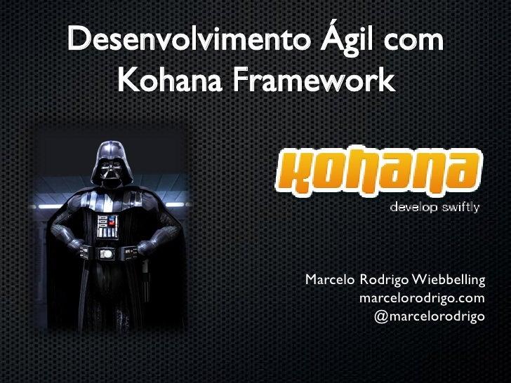 Desenvolvimento Ágil com    Kohana Framework                    Marcelo Rodrigo Wiebbelling                        marcelo...