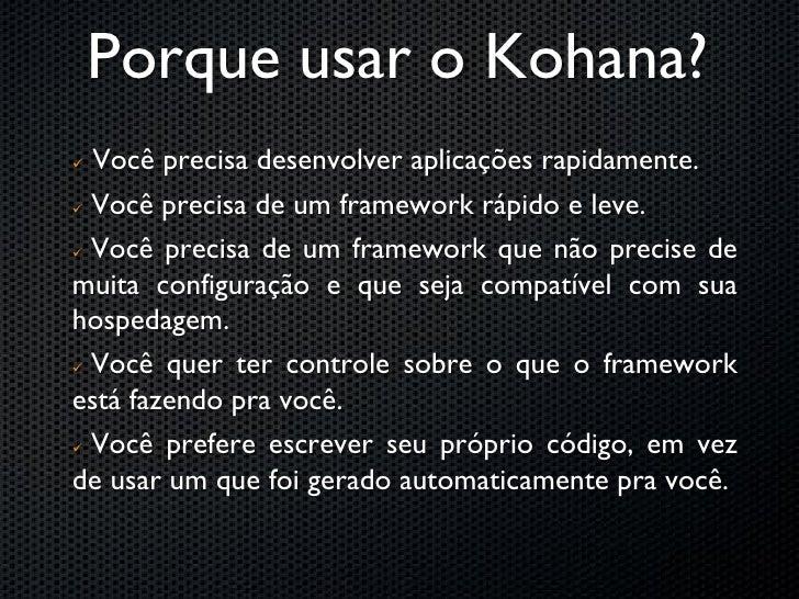 Mas, porque Kohana?    Baixe descompacte e use.     Sem paranóias com bootstrap, arquivos config, XML, etc   Curva de Ap...