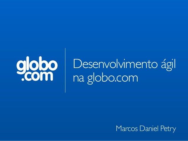 globo .com Desenvolvimento ágil   na globo.com Marcos Daniel Petry
