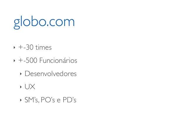 globo.com ‣ +-30 times  ‣ +-500 Funcionários  ‣ Desenvolvedores  ‣ UX  ‣ SM's, PO's e PD's