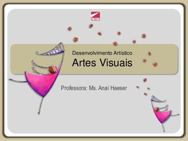 Desenvolvimento Artístico Artes Visuais Professora: Ms. Anaí Haeser