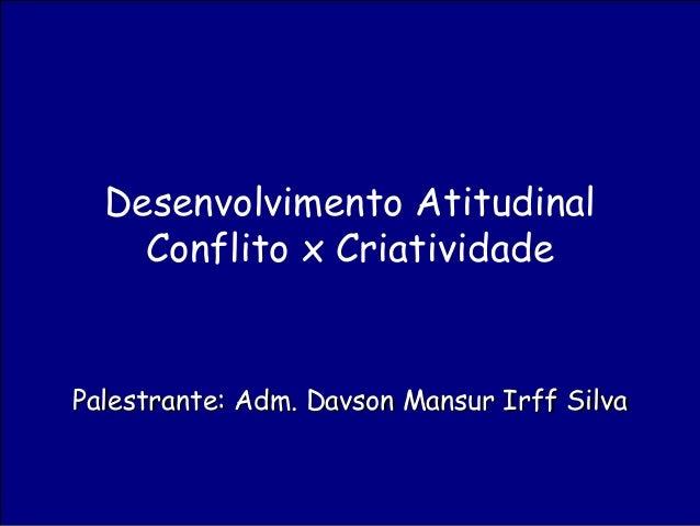 Palestrante: Adm. Davson Mansur Irff SilvaPalestrante: Adm. Davson Mansur Irff Silva Desenvolvimento Atitudinal Conflito x...