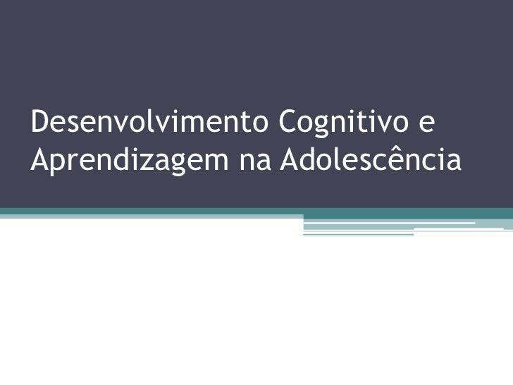 Desenvolvimento Cognitivo eAprendizagem na Adolescência