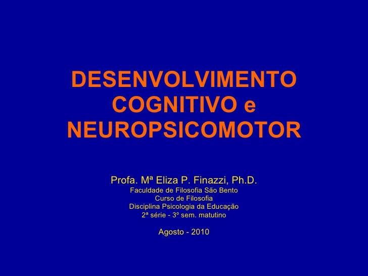 DESENVOLVIMENTO COGNITIVO e NEUROPSICOMOTOR <ul><li>Profa. Mª Eliza P. Finazzi, Ph.D. </li></ul><ul><li>Faculdade de Filos...