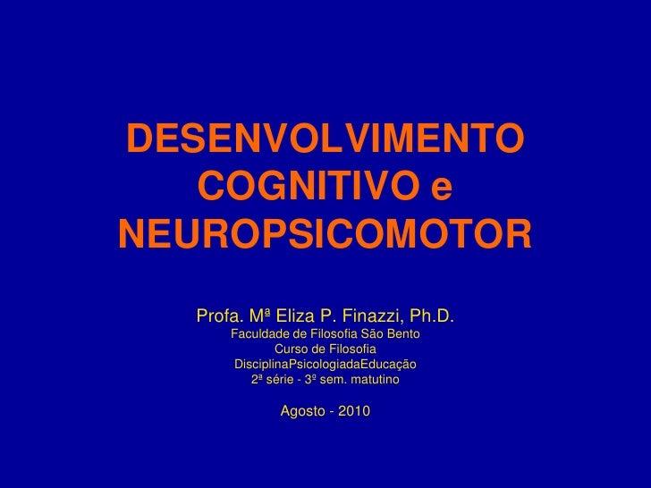 DESENVOLVIMENTO COGNITIVO e NEUROPSICOMOTOR<br />Profa. Mª Eliza P. Finazzi, Ph.D.<br />Faculdade de Filosofia São Bento<b...